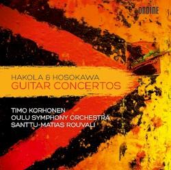 Guitar Concertos by Kimmo Hakola ,   Toshio Hosokawa ;   Timo Korhonen ,   Oulu Symphony Orchestra ,   Santtu-Matias Rouvali